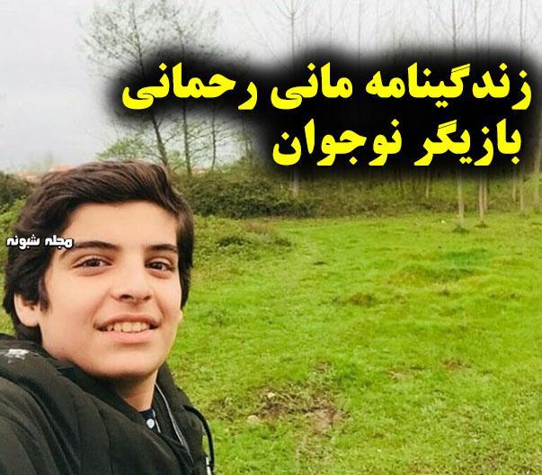 بیوگرافی مانی رحمانی بازیگر نوجوانی جواد در بچه مهندس + عکس شخصی