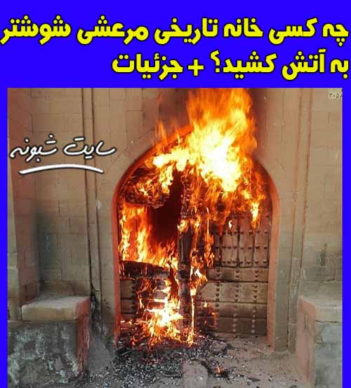 آتش زدن خانه تاریخی مرعشی شوشتر + علت و عکس