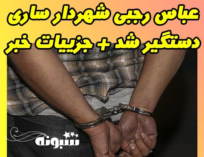 عباس رجبی شهردار ساری دستگیر شد