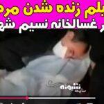 فیلم زنده شدن مرد نسیم شهری در غسالخانه