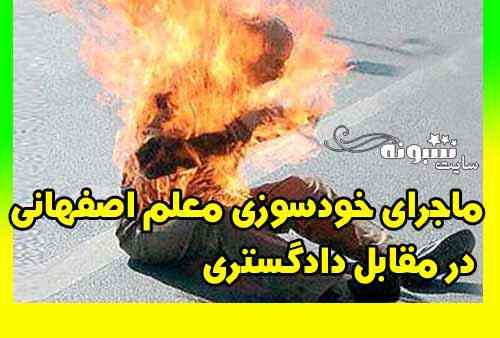 خودسوزی معلم اصفهانی در مقابل دادگستری + علت خودسوزی و آخرین خبر